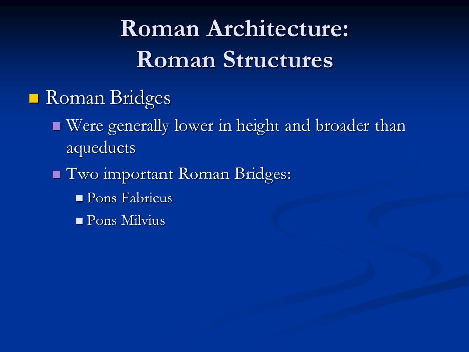 Roman Architecture: Roman Structures Roman Bridges Roman Bridges Were generally lower in height and broader than aqueducts Were generally lower in hei