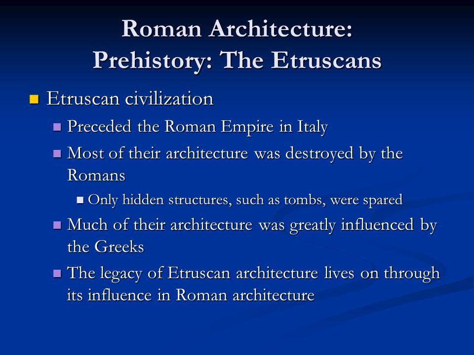 Roman Architecture: Prehistory: The Etruscans Etruscan civilization Etruscan civilization Preceded the Roman Empire in Italy Preceded the Roman Empire