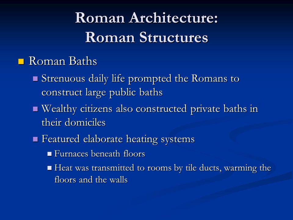 Roman Architecture: Roman Structures Roman Baths Roman Baths Strenuous daily life prompted the Romans to construct large public baths Strenuous daily
