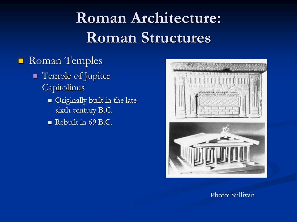 Roman Architecture: Roman Structures Roman Temples Roman Temples Temple of Jupiter Capitolinus Temple of Jupiter Capitolinus Originally built in the l