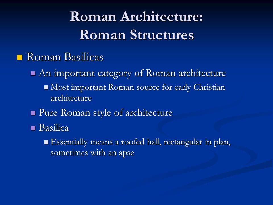Roman Architecture: Roman Structures Roman Basilicas Roman Basilicas An important category of Roman architecture An important category of Roman archit