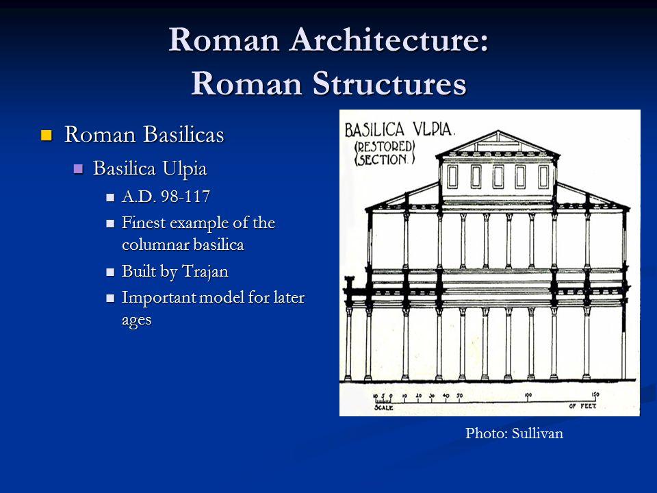 Roman Architecture: Roman Structures Roman Basilicas Roman Basilicas Basilica Ulpia Basilica Ulpia A.D. 98-117 A.D. 98-117 Finest example of the colum