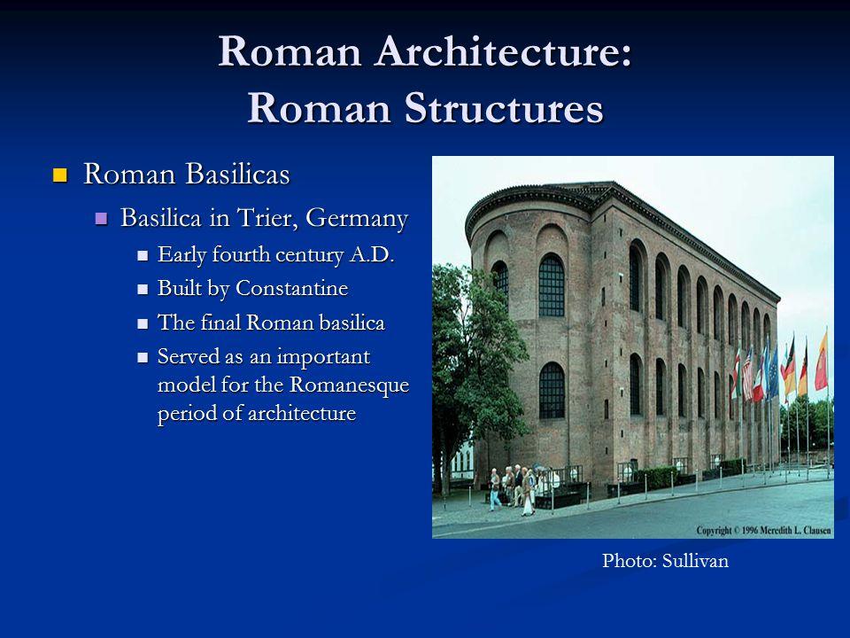 Roman Architecture: Roman Structures Roman Basilicas Roman Basilicas Basilica in Trier, Germany Basilica in Trier, Germany Early fourth century A.D. E