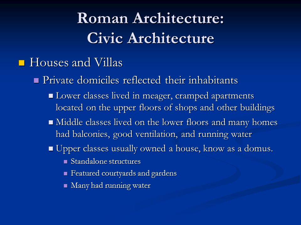 Roman Architecture: Civic Architecture Houses and Villas Houses and Villas Private domiciles reflected their inhabitants Private domiciles reflected t