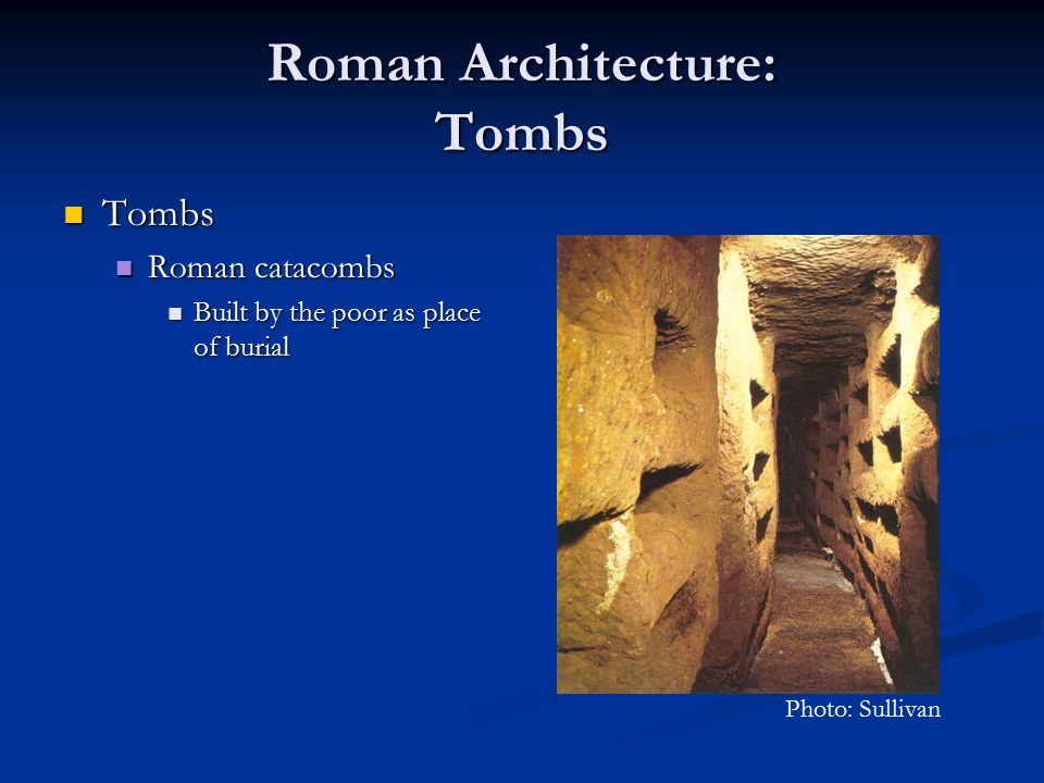 Roman Architecture: Tombs Tombs Tombs Roman catacombs Roman catacombs Built by the poor as place of burial Built by the poor as place of burial Photo: