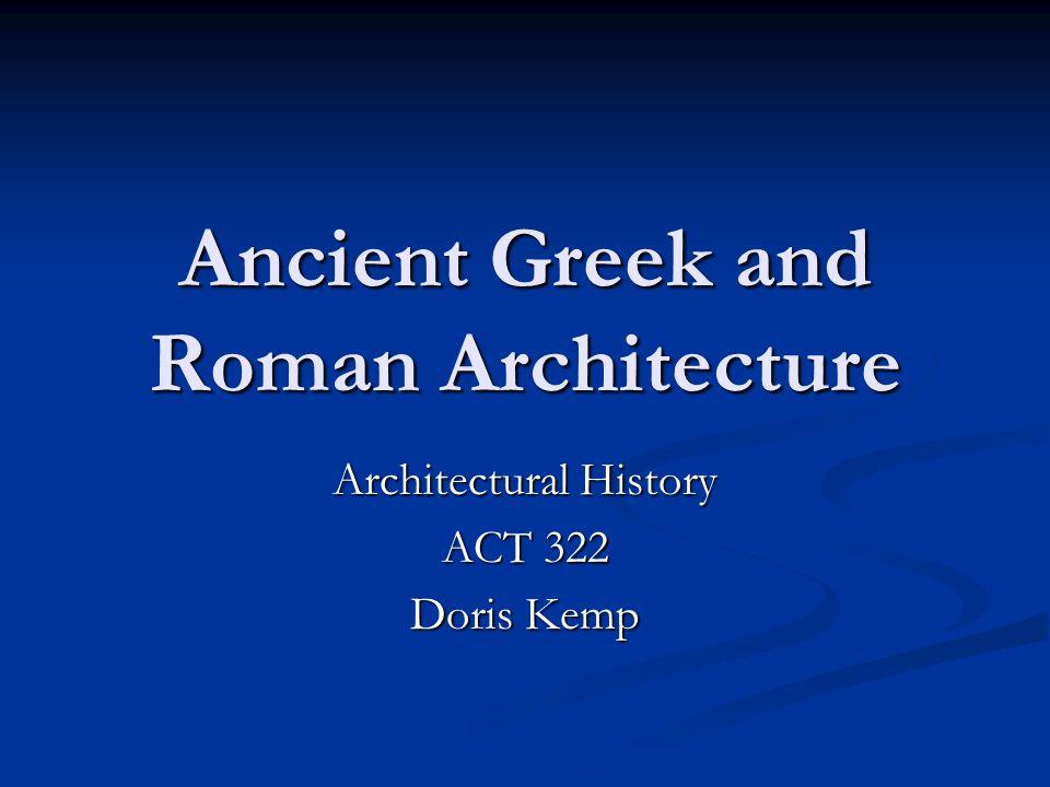 Ancient Greek and Roman Architecture Architectural History ACT 322 Doris Kemp
