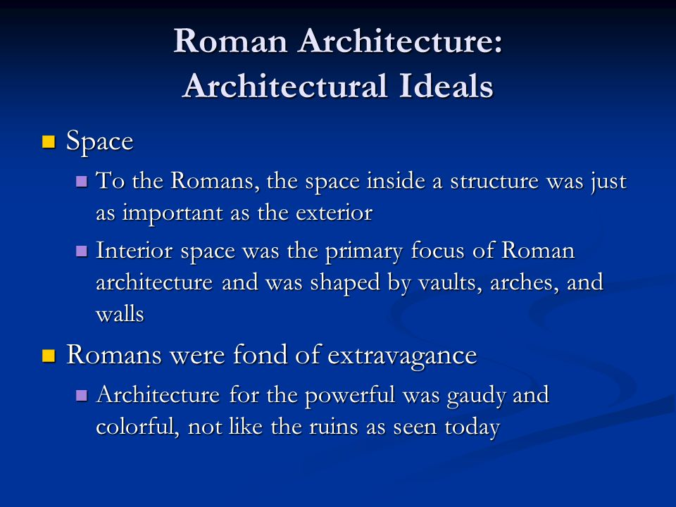 Roman Architecture: Architectural Ideals Space Space To the Romans, the space inside a structure was just as important as the exterior To the Romans,