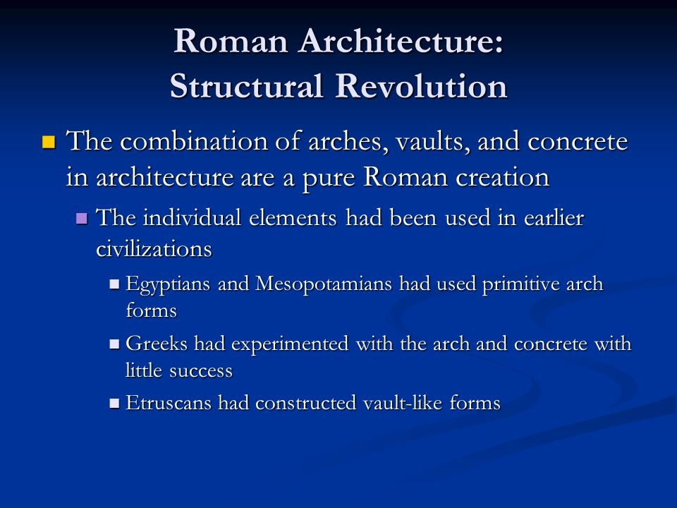 Roman Architecture: Structural Revolution The combination of arches, vaults, and concrete in architecture are a pure Roman creation The combination of