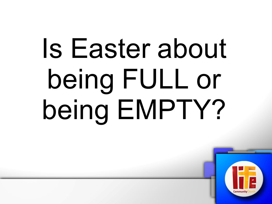 Is Easter about being FULL or being EMPTY