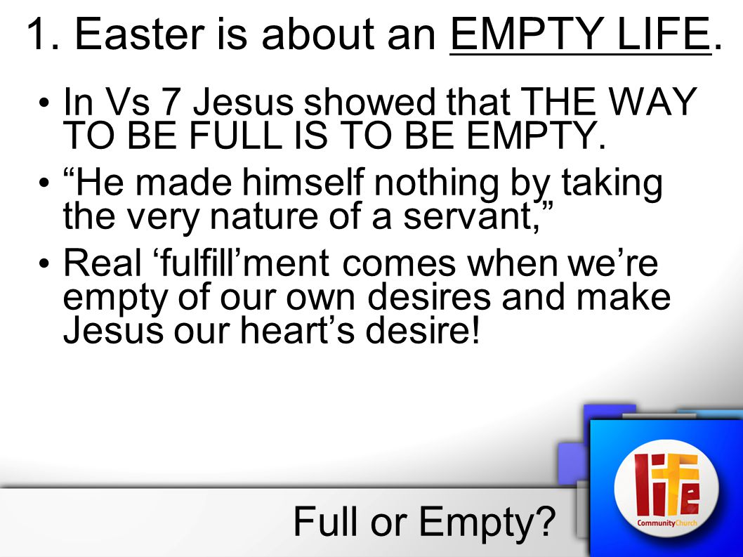1. Easter is about an EMPTY LIFE. In Vs 7 Jesus showed that THE WAY TO BE FULL IS TO BE EMPTY.