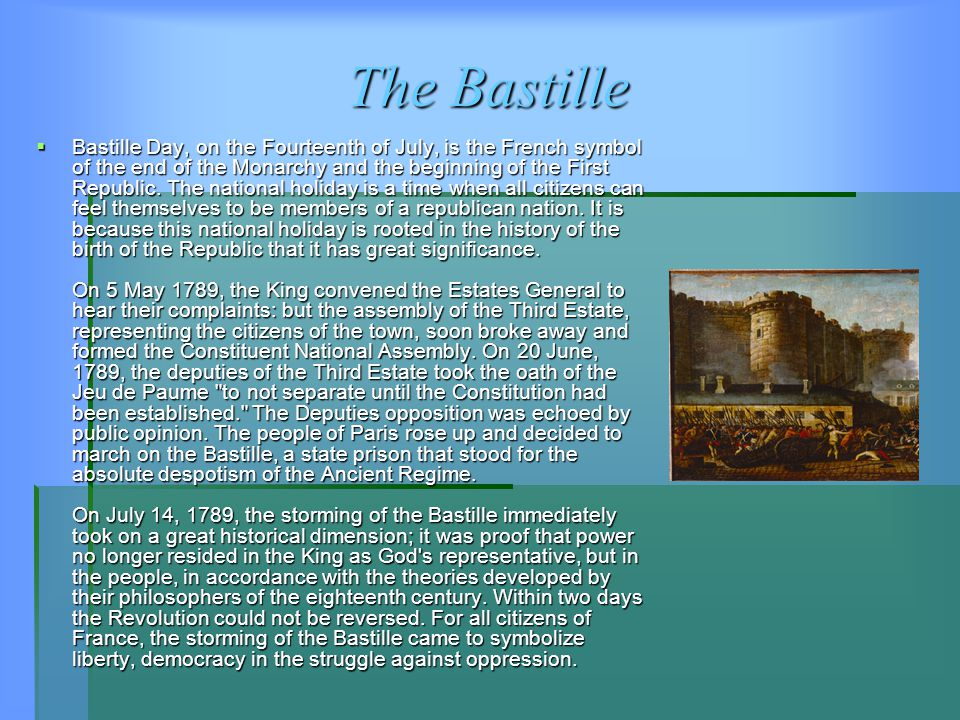 The Bastille  Bastille Day, on the Fourteenth of July, is the French symbol of the end of the Monarchy and the beginning of the First Republic.