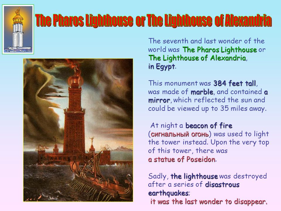 The seventh and last wonder of the world was T TT The Pharos Lighthouse or The Lighthouse of Alexandria, in Egypt. This monument was 3 33 384 feet tal