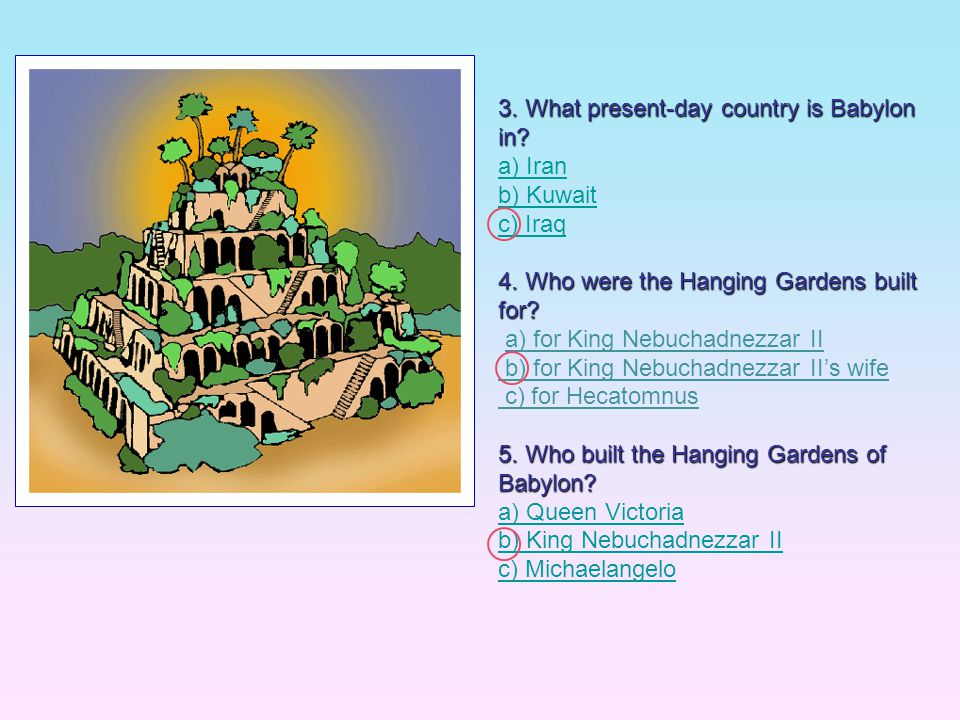 3. What present-day country is Babylon in? a) Iran b) Kuwait c) Iraq 4. Who were the Hanging Gardens built for? a) for King Nebuchadnezzar II b) for K
