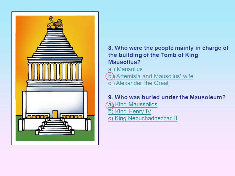 8. Who were the people mainly in charge of the building of the Tomb of King Mausollus? a.) Mausollus b.) Artemisia and Mausollus' wife c.) Alexander t