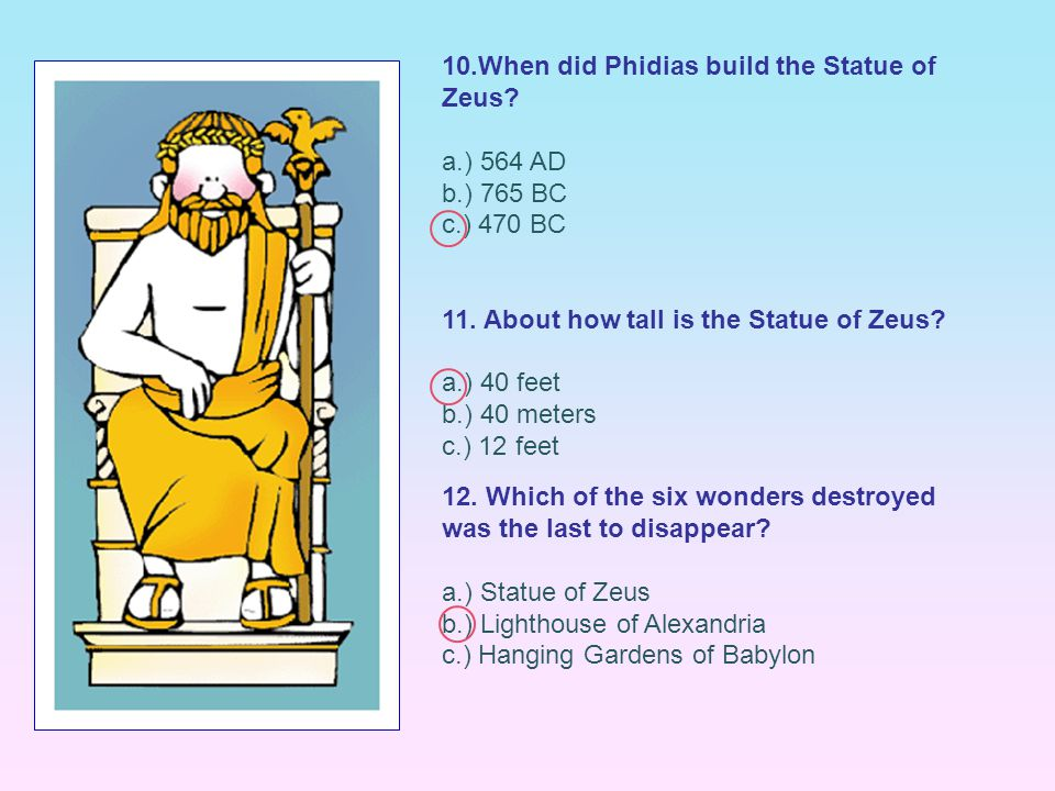 10.When did Phidias build the Statue of Zeus? a.) 564 AD b.) 765 BC c.) 470 BC 11. About how tall is the Statue of Zeus? a.) 40 feet b.) 40 meters c.)