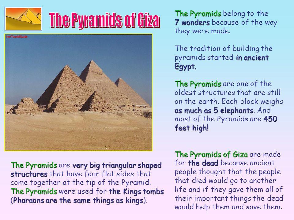 The Pyramids belong to the 7 wonders because of the way they were made. The tradition of building the pyramids started i ii in ancient Egypt. The Pyra