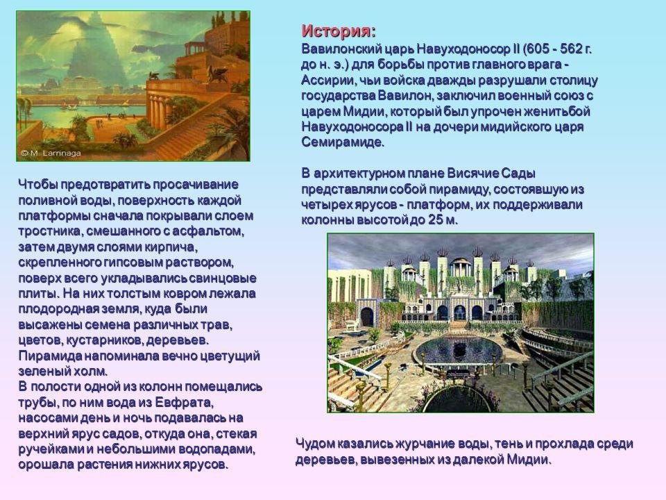 История: Вавилонский царь Навуходоносор II (605 - 562 г. до н. э.) для борьбы против главного врага - Ассирии, чьи войска дважды разрушали столицу гос