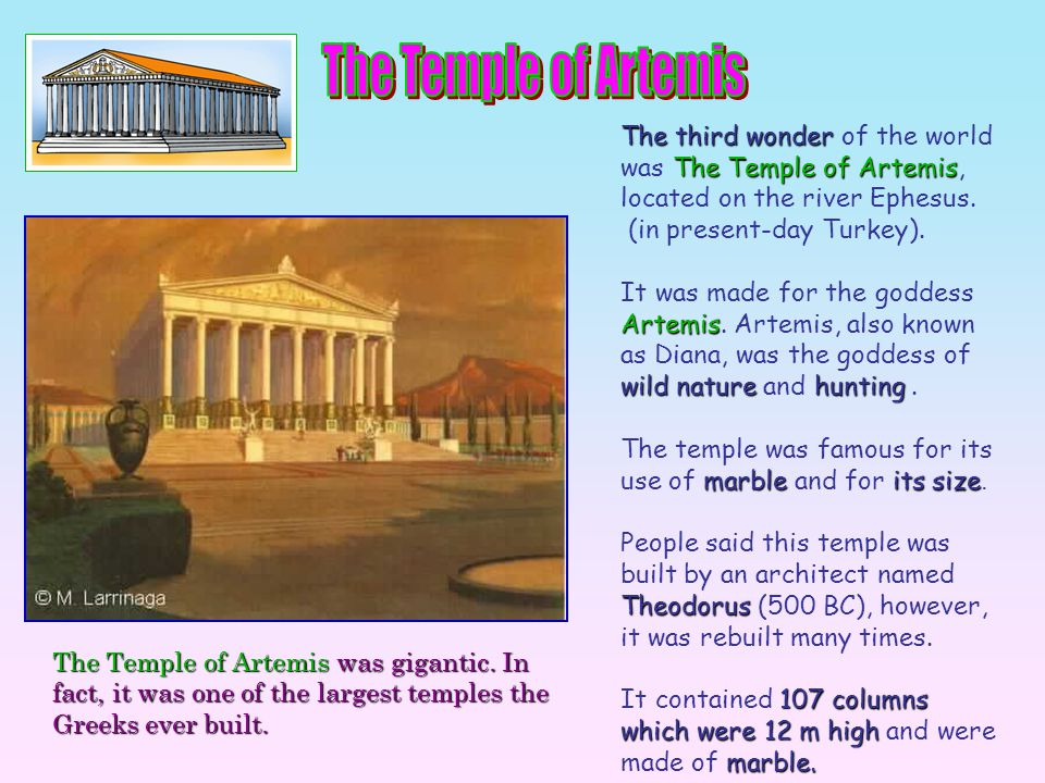 The third wonder of the world was T TT The Temple of Artemis, located on the river Ephesus. (in present-day Turkey). It was made for the goddess Artem