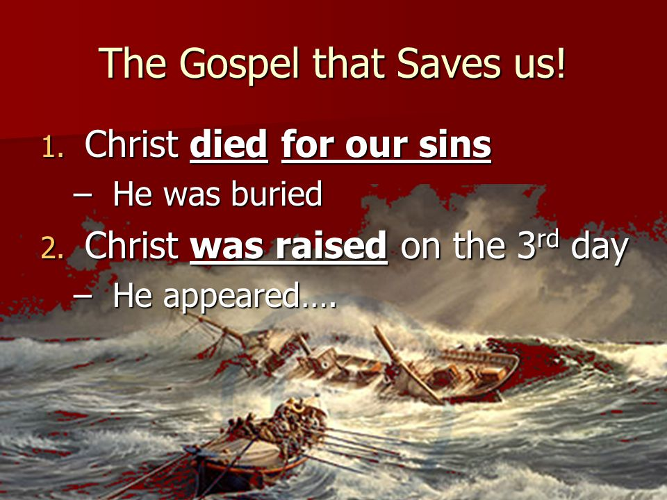 The Gospel that Saves us! 1. Christ died for our sins –He was buried 2. Christ was raised on the 3 rd day –He appeared….