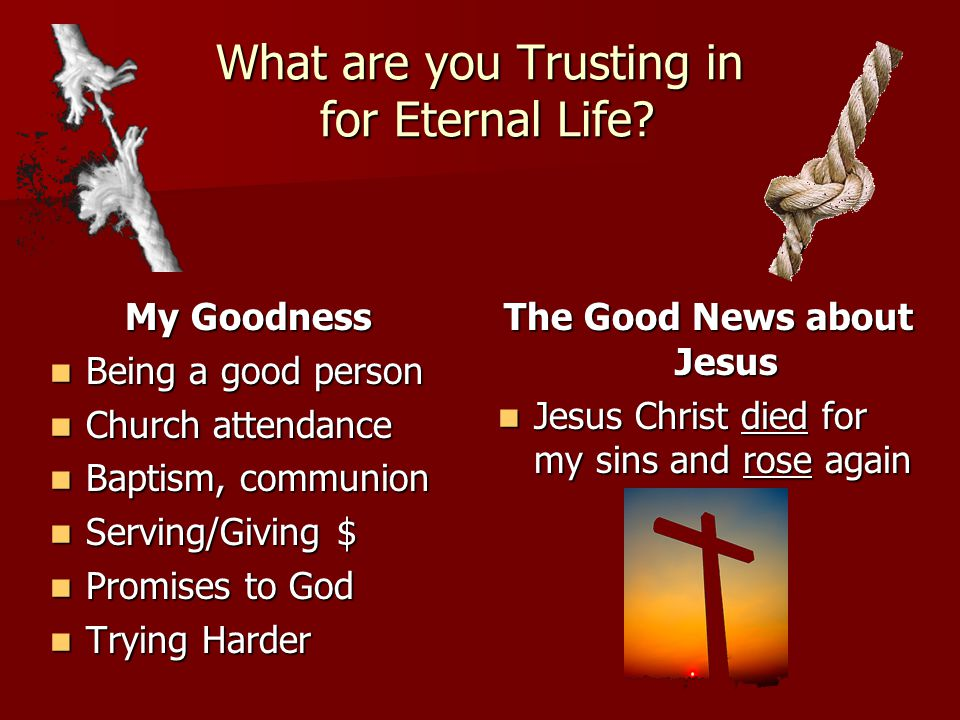 What are you Trusting in for Eternal Life? My Goodness Being a good person Being a good person Church attendance Church attendance Baptism, communion