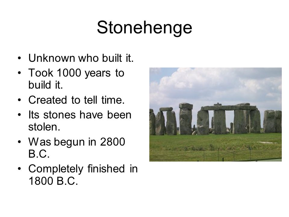 Stonehenge Unknown who built it. Took 1000 years to build it.