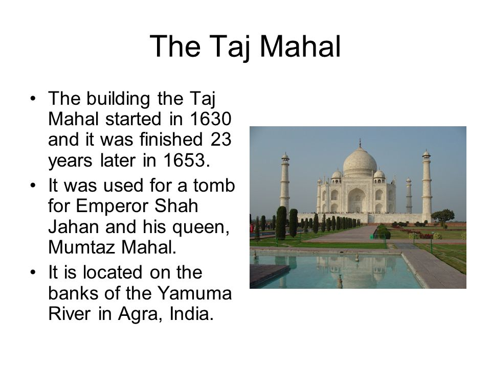 The Taj Mahal The building the Taj Mahal started in 1630 and it was finished 23 years later in 1653.
