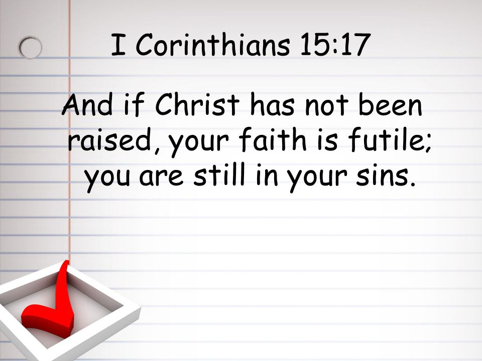 I Corinthians 15:17 And if Christ has not been raised, your faith is futile; you are still in your sins.
