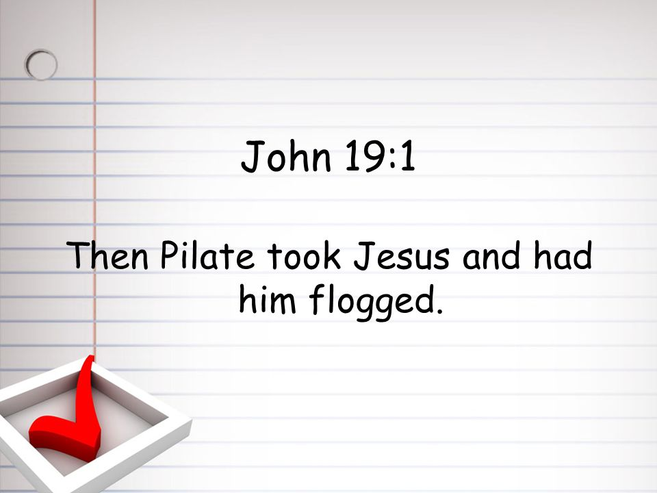 John 19:1 Then Pilate took Jesus and had him flogged.