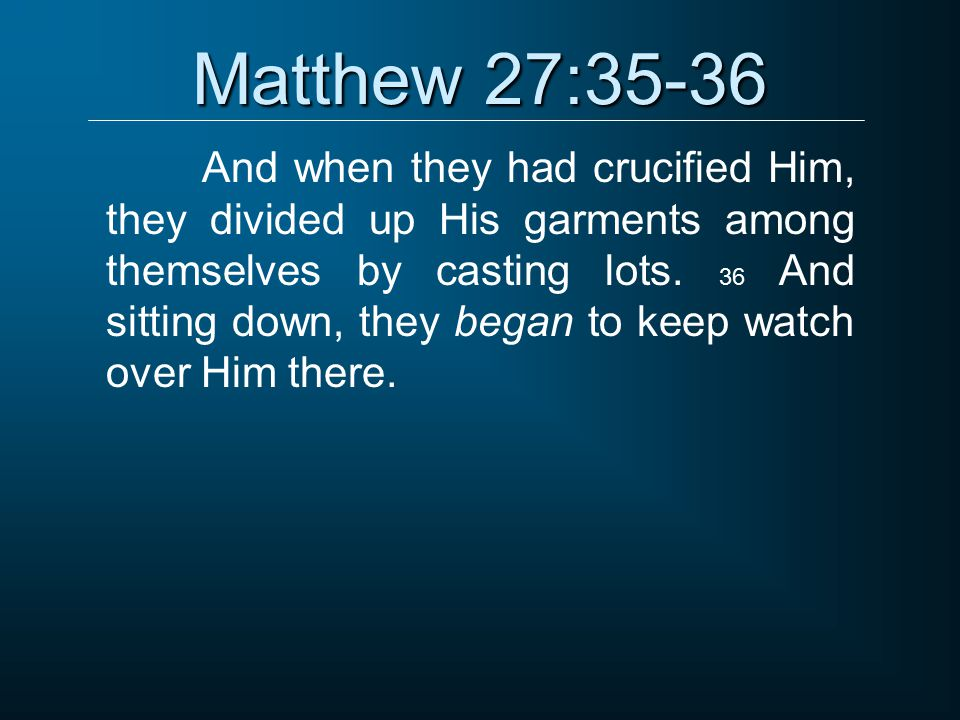 Matthew 27:35-36 And when they had crucified Him, they divided up His garments among themselves by casting lots.