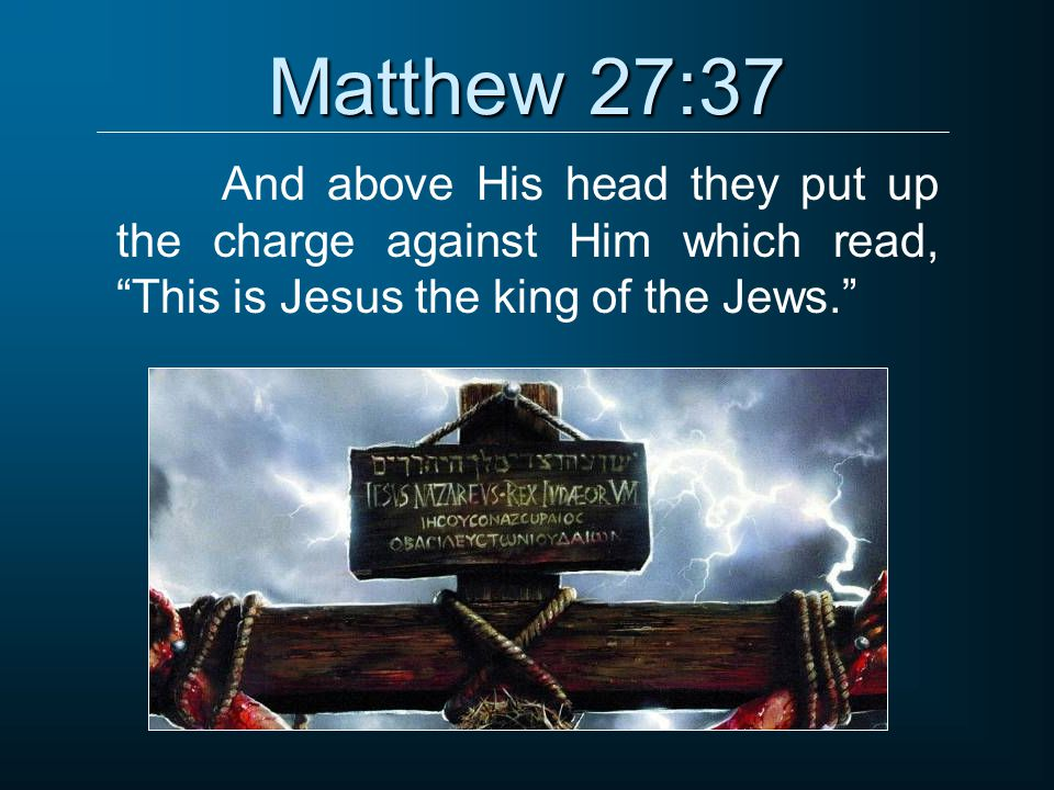 "Matthew 27:37 And above His head they put up the charge against Him which read, ""This is Jesus the king of the Jews."""