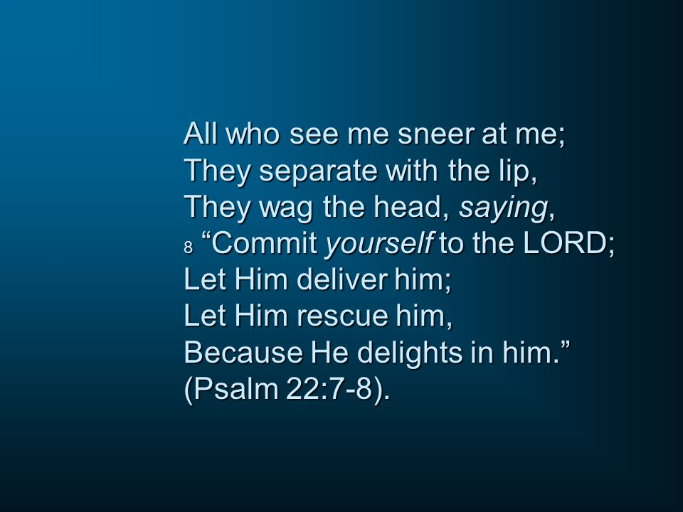 "All who see me sneer at me; They separate with the lip, They wag the head, saying, 8 ""Commit yourself to the LORD; Let Him deliver him; Let Him rescue"