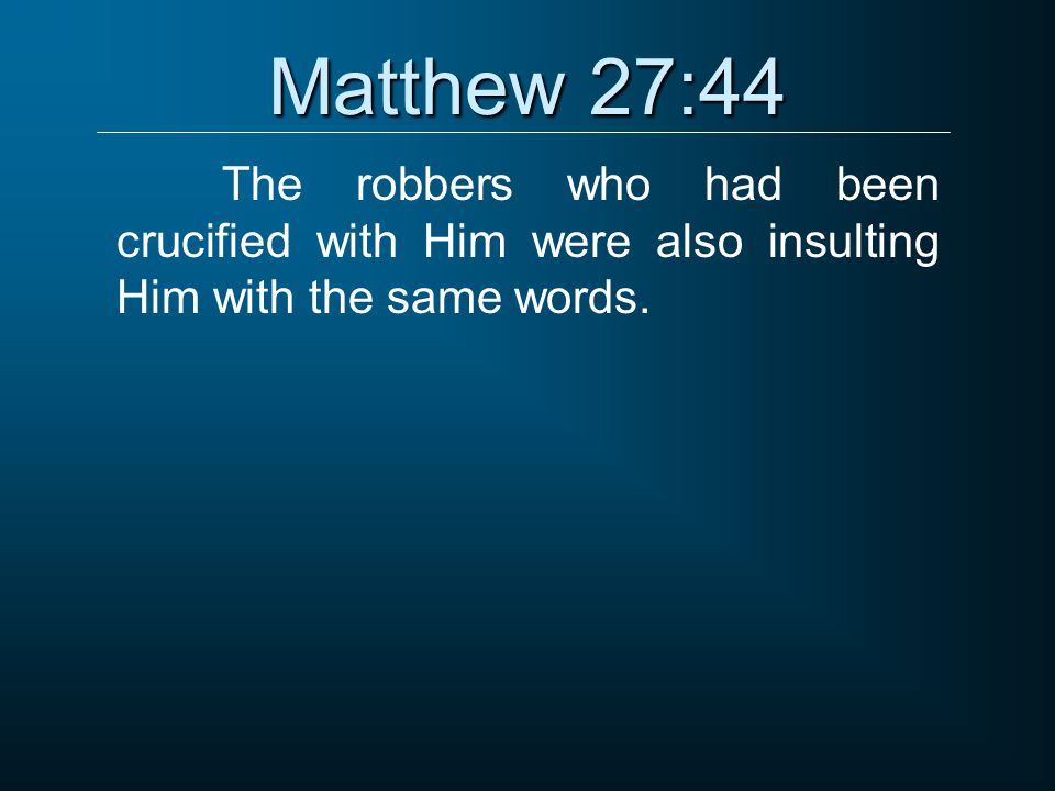 Matthew 27:44 The robbers who had been crucified with Him were also insulting Him with the same words.