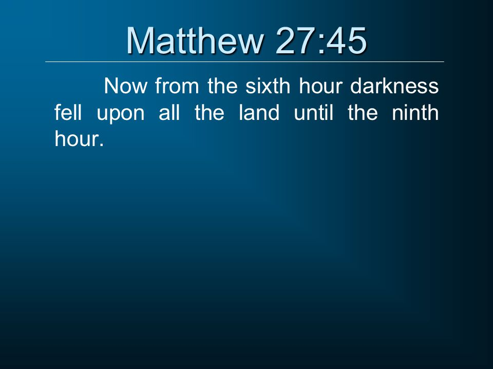 Matthew 27:45 Now from the sixth hour darkness fell upon all the land until the ninth hour.