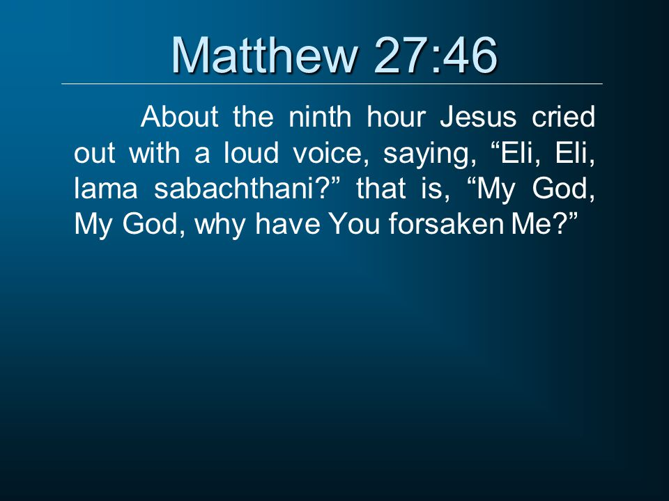 "Matthew 27:46 About the ninth hour Jesus cried out with a loud voice, saying, ""Eli, Eli, lama sabachthani?"" that is, ""My God, My God, why have You for"