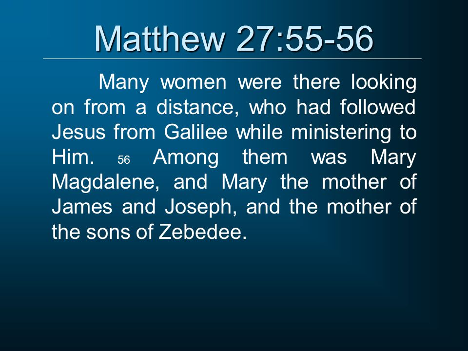 Matthew 27:55-56 Many women were there looking on from a distance, who had followed Jesus from Galilee while ministering to Him.