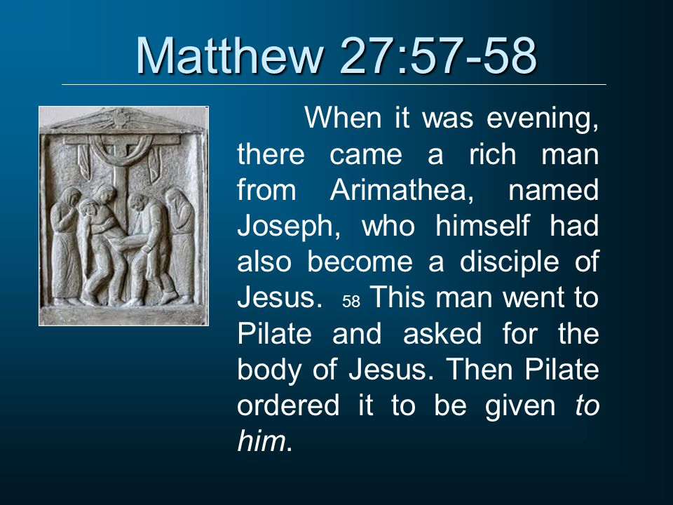 Matthew 27:57-58 When it was evening, there came a rich man from Arimathea, named Joseph, who himself had also become a disciple of Jesus.