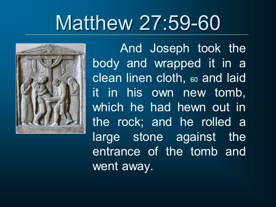 Matthew 27:59-60 And Joseph took the body and wrapped it in a clean linen cloth, 60 and laid it in his own new tomb, which he had hewn out in the rock; and he rolled a large stone against the entrance of the tomb and went away.