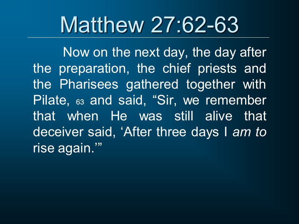 Matthew 27:62-63 Now on the next day, the day after the preparation, the chief priests and the Pharisees gathered together with Pilate, 63 and said, Sir, we remember that when He was still alive that deceiver said, 'After three days I am to rise again.'