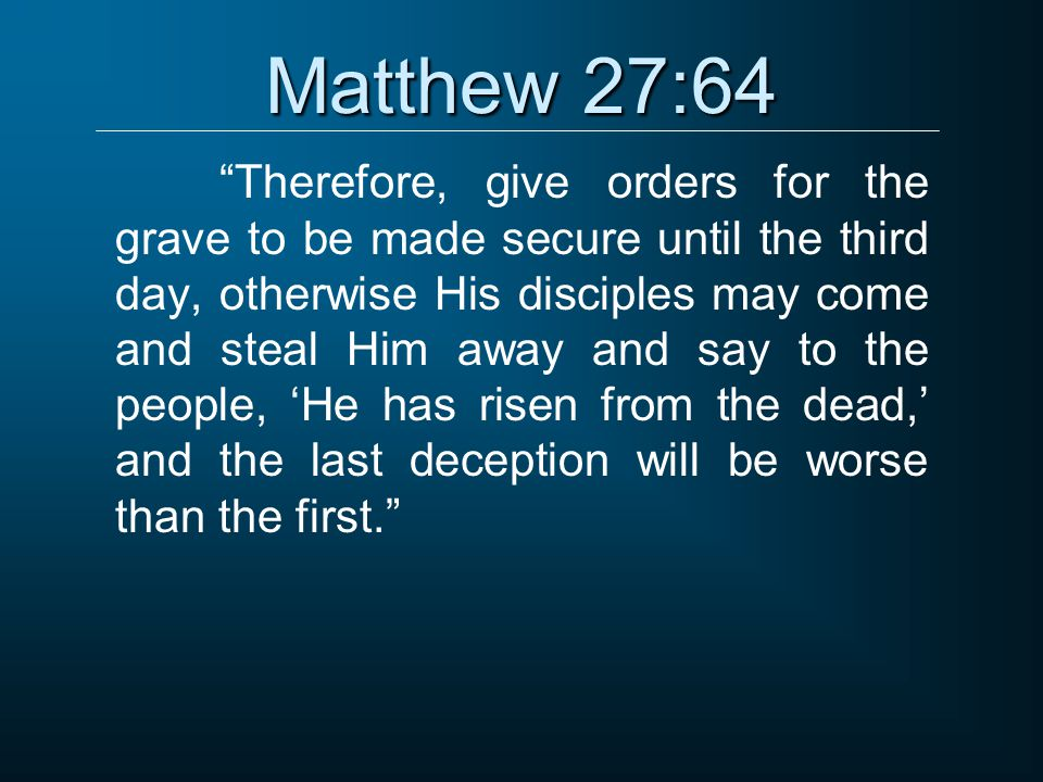 "Matthew 27:64 ""Therefore, give orders for the grave to be made secure until the third day, otherwise His disciples may come and steal Him away and say"