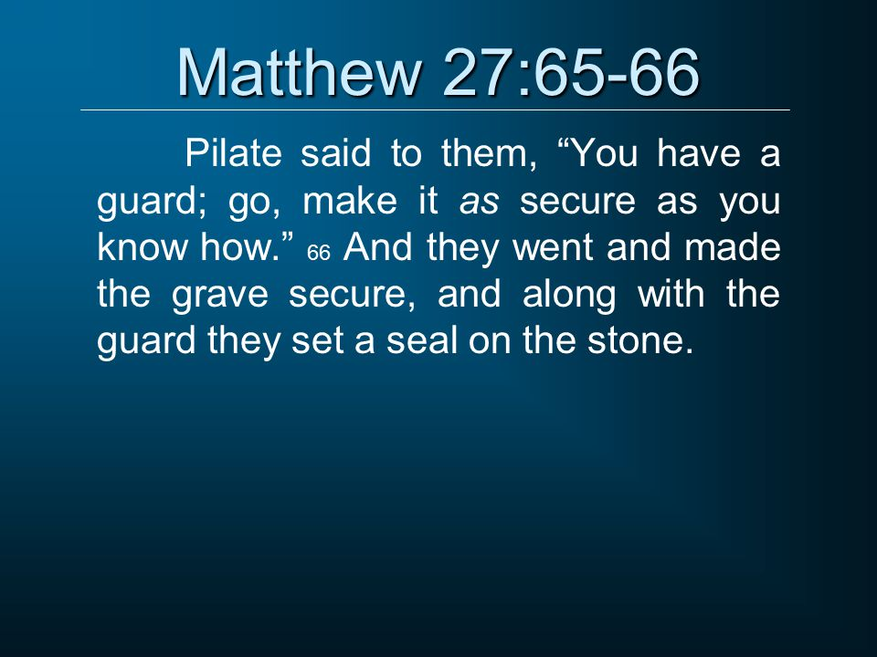 Matthew 27:65-66 Pilate said to them, You have a guard; go, make it as secure as you know how. 66 And they went and made the grave secure, and along with the guard they set a seal on the stone.