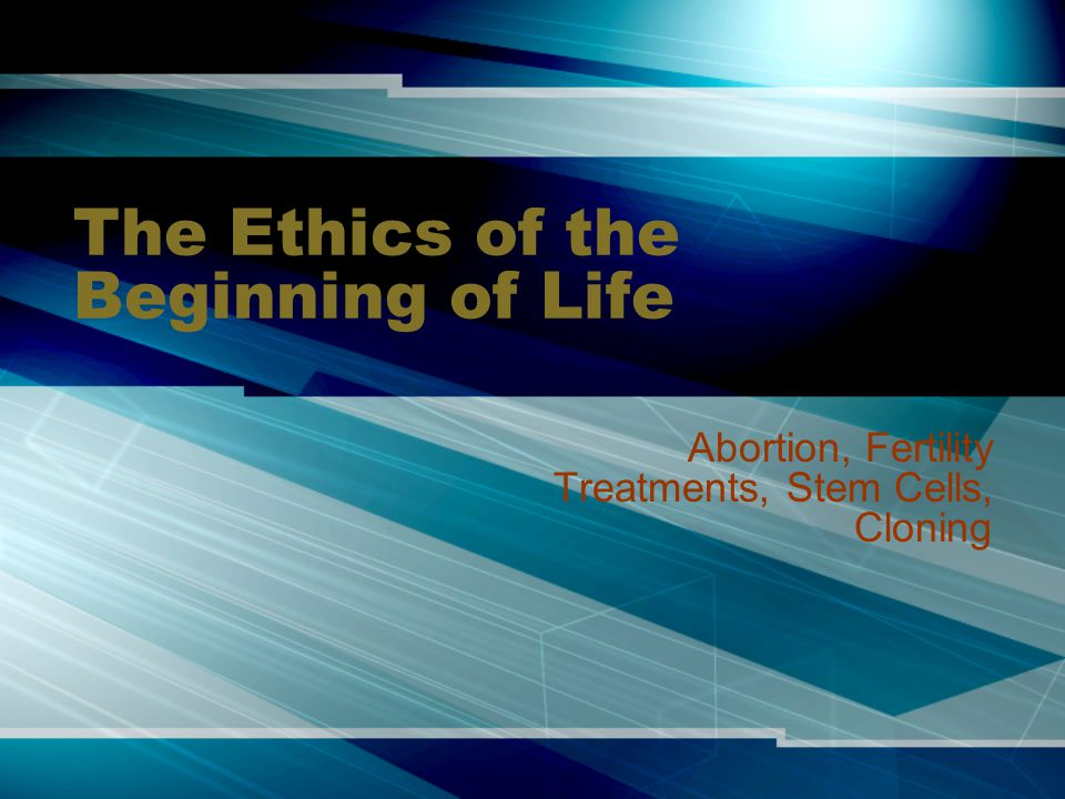 The Ethics of the Beginning of Life Abortion, Fertility Treatments, Stem Cells, Cloning