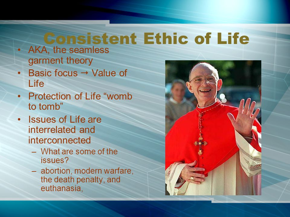 Consistent Ethic of Life AKA, the seamless garment theory Basic focus  Value of Life Protection of Life womb to tomb Issues of Life are interrelated and interconnected –What are some of the issues.