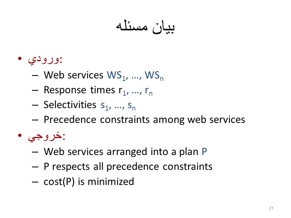 بيان مسئله ورودي : – Web services WS 1, …, WS n – Response times r 1, …, r n – Selectivities s 1, …, s n – Precedence constraints among web services خروجي : – Web services arranged into a plan P – P respects all precedence constraints – cost(P) is minimized 21
