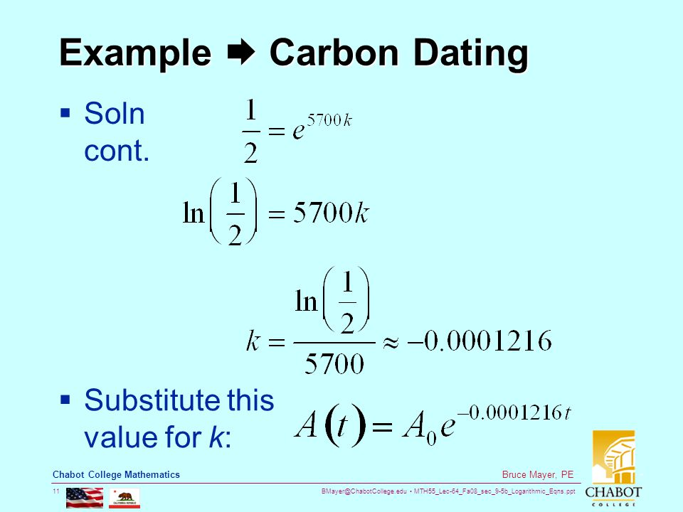 BMayer@ChabotCollege.edu MTH55_Lec-64_Fa08_sec_9-5b_Logarithmic_Eqns.ppt 11 Bruce Mayer, PE Chabot College Mathematics Example  Carbon Dating  Soln cont.