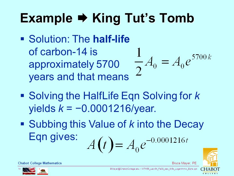 BMayer@ChabotCollege.edu MTH55_Lec-64_Fa08_sec_9-5b_Logarithmic_Eqns.ppt 14 Bruce Mayer, PE Chabot College Mathematics Example  King Tut's Tomb  Solution: The half-life of carbon-14 is approximately 5700 years and that means  Solving the HalfLife Eqn Solving for k yields k = −0.0001216/year.