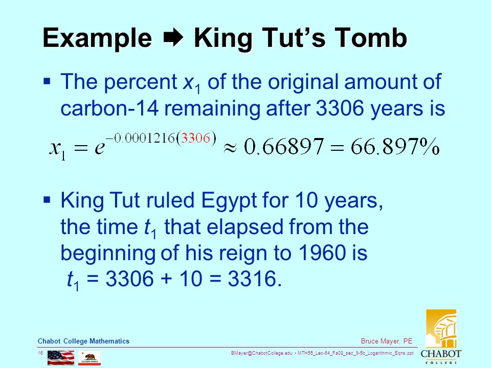 BMayer@ChabotCollege.edu MTH55_Lec-64_Fa08_sec_9-5b_Logarithmic_Eqns.ppt 16 Bruce Mayer, PE Chabot College Mathematics Example  King Tut's Tomb  The percent x 1 of the original amount of carbon-14 remaining after 3306 years is  King Tut ruled Egypt for 10 years, the time t 1 that elapsed from the beginning of his reign to 1960 is t 1 = 3306 + 10 = 3316.