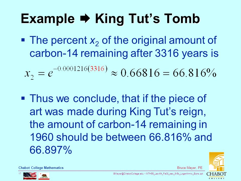 BMayer@ChabotCollege.edu MTH55_Lec-64_Fa08_sec_9-5b_Logarithmic_Eqns.ppt 17 Bruce Mayer, PE Chabot College Mathematics Example  King Tut's Tomb  The percent x 2 of the original amount of carbon-14 remaining after 3316 years is  Thus we conclude, that if the piece of art was made during King Tut's reign, the amount of carbon-14 remaining in 1960 should be between 66.816% and 66.897%