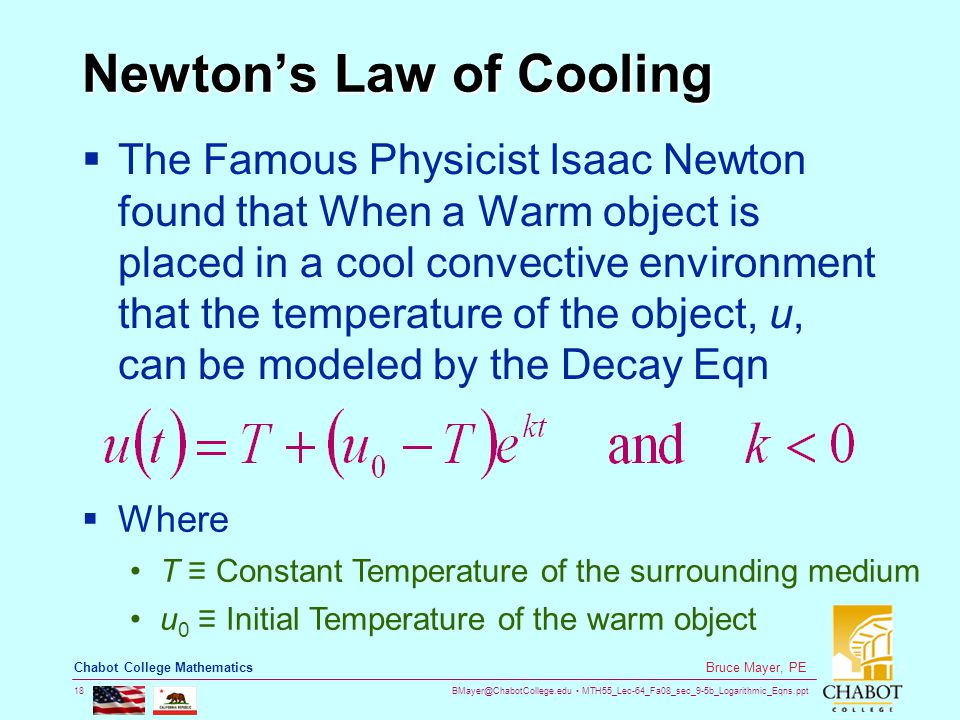 BMayer@ChabotCollege.edu MTH55_Lec-64_Fa08_sec_9-5b_Logarithmic_Eqns.ppt 18 Bruce Mayer, PE Chabot College Mathematics Newton's Law of Cooling  The Famous Physicist Isaac Newton found that When a Warm object is placed in a cool convective environment that the temperature of the object, u, can be modeled by the Decay Eqn  Where T ≡ Constant Temperature of the surrounding medium u 0 ≡ Initial Temperature of the warm object