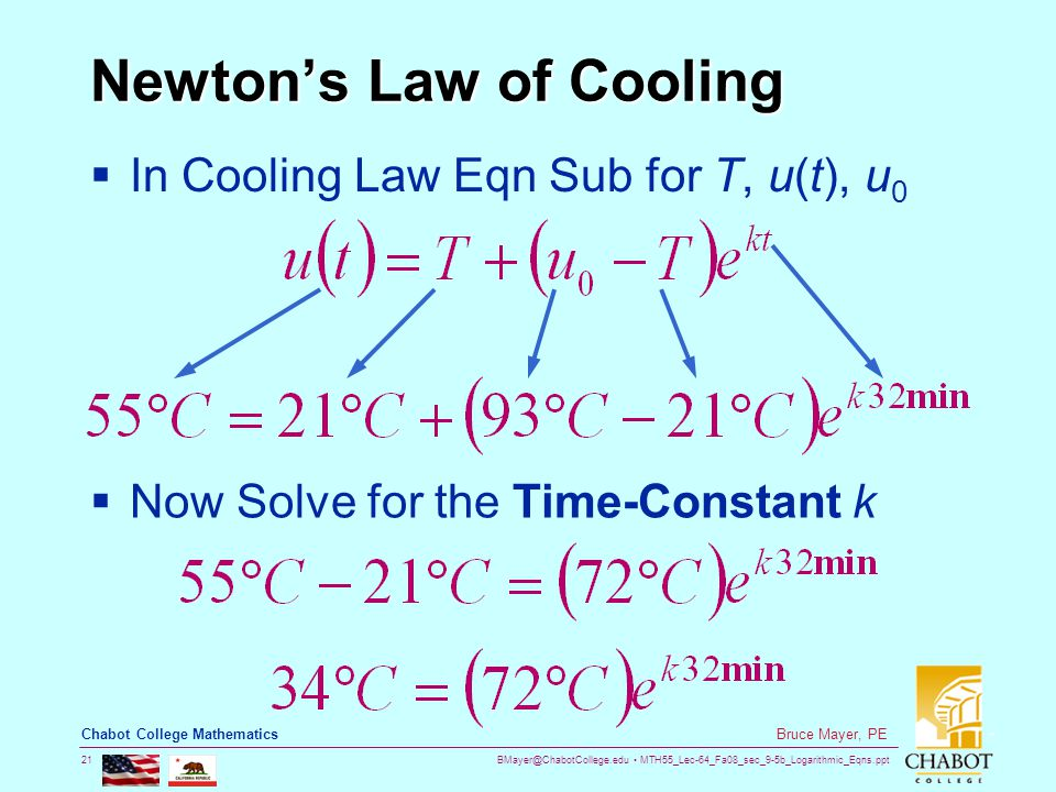 BMayer@ChabotCollege.edu MTH55_Lec-64_Fa08_sec_9-5b_Logarithmic_Eqns.ppt 21 Bruce Mayer, PE Chabot College Mathematics Newton's Law of Cooling  In Cooling Law Eqn Sub for T, u(t), u 0  Now Solve for the Time-Constant k