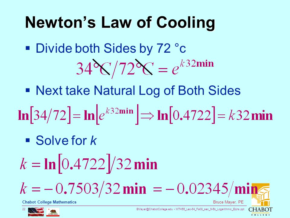 BMayer@ChabotCollege.edu MTH55_Lec-64_Fa08_sec_9-5b_Logarithmic_Eqns.ppt 22 Bruce Mayer, PE Chabot College Mathematics Newton's Law of Cooling  Divide both Sides by 72 °c  Next take Natural Log of Both Sides  Solve for k